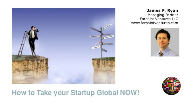 How to Take your Startup Global NOW! James F. Ryan Managing Partner Farpoint Ventures LLC www.farpointventures.com