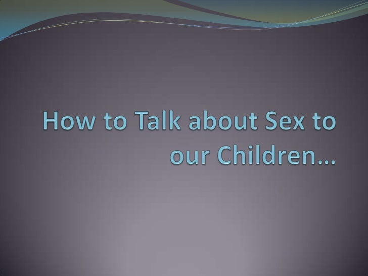 How to Talk about Sex to our Children…<br />