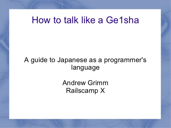 How to talk like a Ge1shaA guide to Japanese as a programmers               language           Andrew Grimm            Rai...