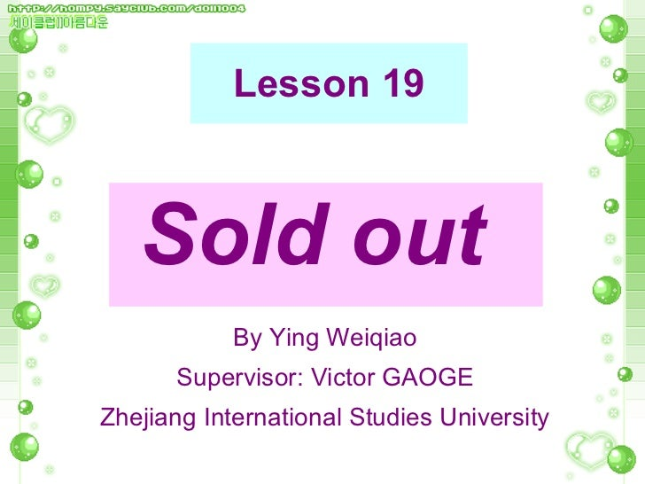 Lesson 19 <ul><li>Sold out   </li></ul>By Ying Weiqiao Supervisor: Victor GAOGE Zhejiang International Studies University