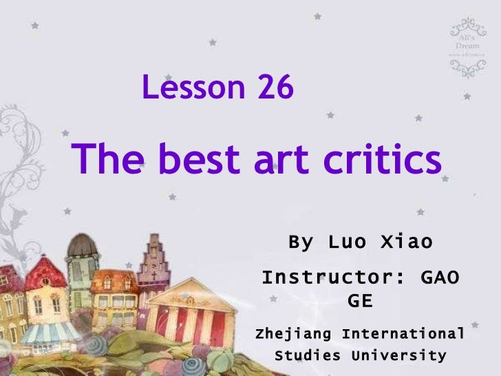 Lesson 26  The best art critics By Luo Xiao Instructor: GAO GE Zhejiang International Studies University