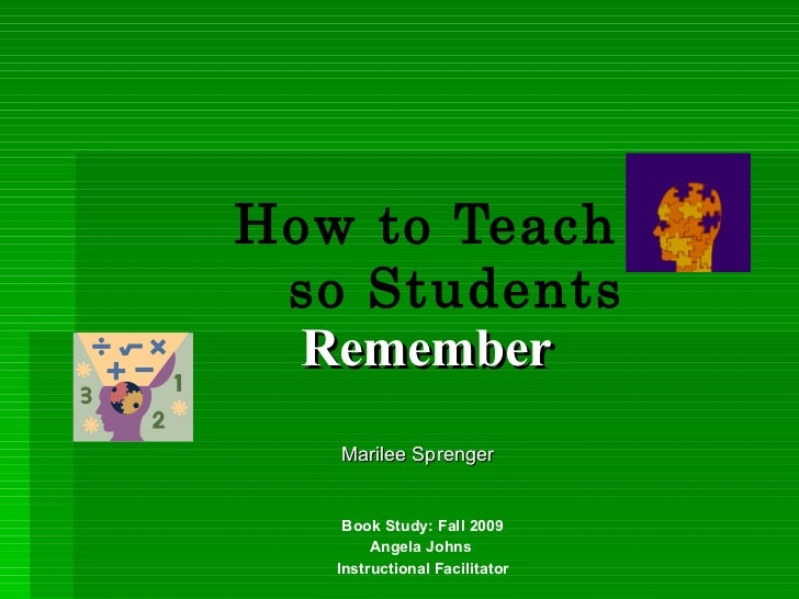 How to Teach so Students   Remember Book Study: Fall 2009 Angela Johns  Instructional Facilitator Marilee Sprenger