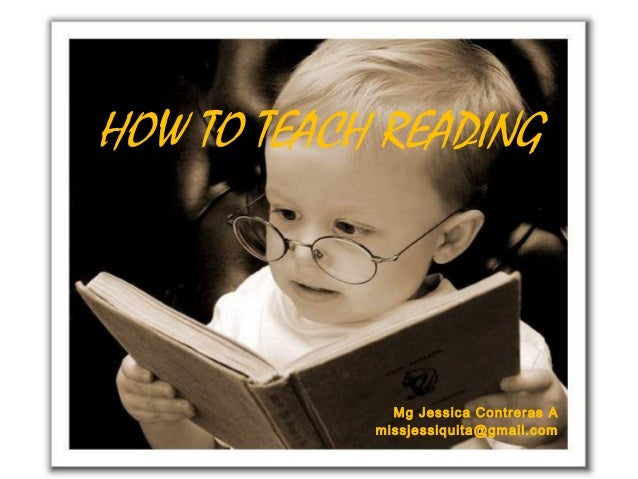 HOW TO TEACH READING  Mg Jessica Contreras A missjessiquita@gmail.com