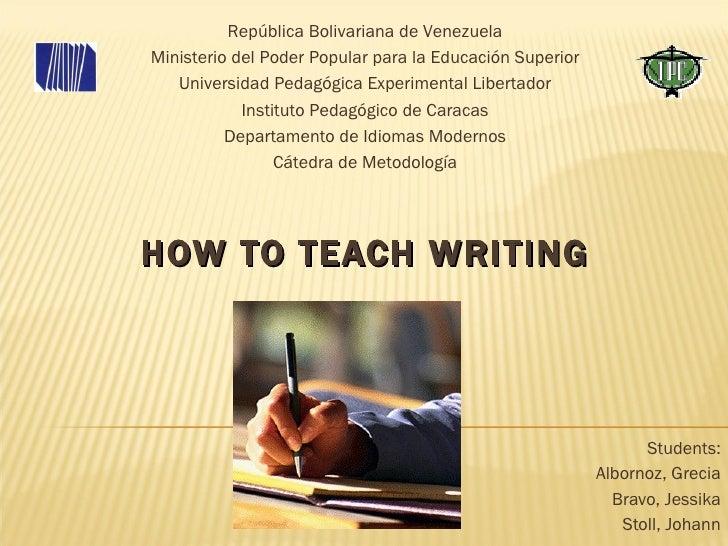 HOW TO TEACH WRITING Students: Albornoz, Grecia Bravo, Jessika Stoll, Johann República Bolivariana de Venezuela Ministerio...