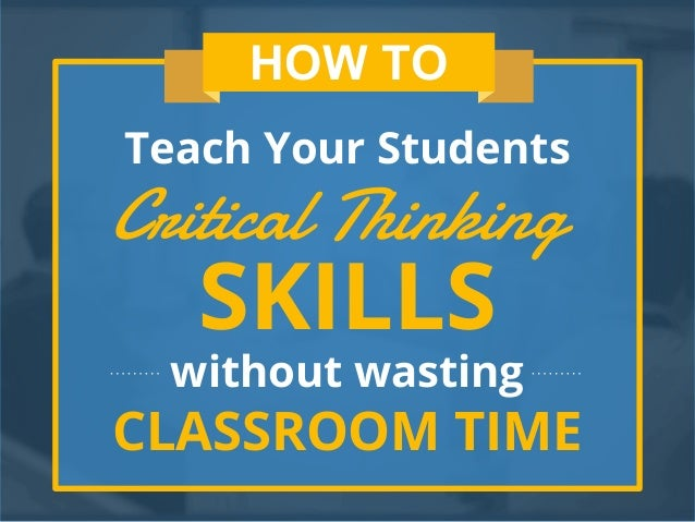 students critical thinking skills Perhaps the most effective way to foster critical thinking skills is to then they randomly assigned some students to receive critical thinking lessons as part.
