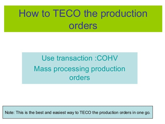 How to TECO the production orders Use transaction :COHV Mass processing production orders Note: This is the best and easie...
