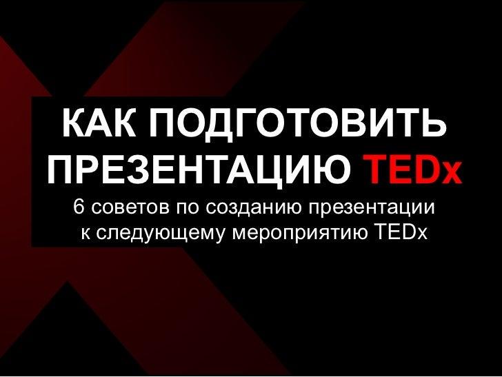 КАК ПОДГОТОВИТЬПРЕЗЕНТАЦИЮ TEDx 6 советов по созданию презентации  к следующему мероприятию TEDx