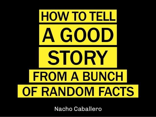 Nacho Caballero HOW TO TELL A GOOD STORY FROM A BUNCH OF RANDOM FACTS