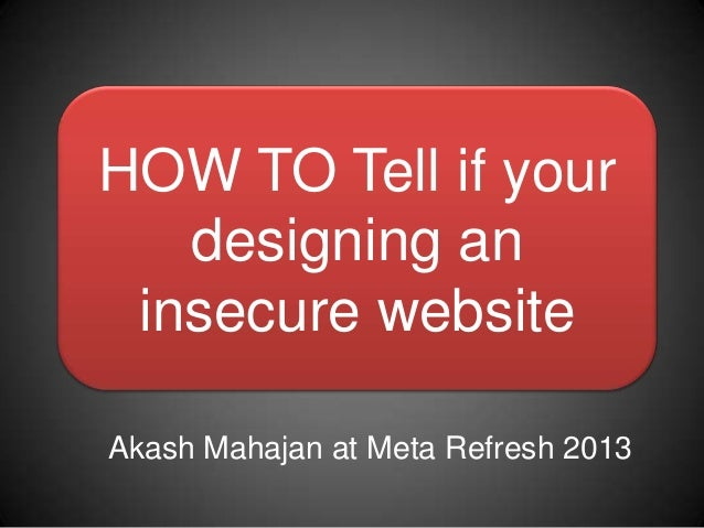 HOW TO Tell if your   designing an insecure websiteAkash Mahajan at Meta Refresh 2013