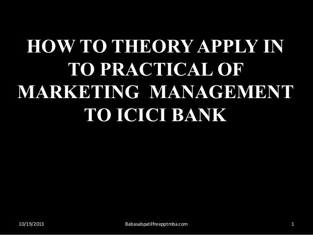 HOW TO THEORY APPLY IN TO PRACTICAL OF MARKETING MANAGEMENT TO ICICI BANK  10/19/2013  Babasabpatilfreepptmba.com  1