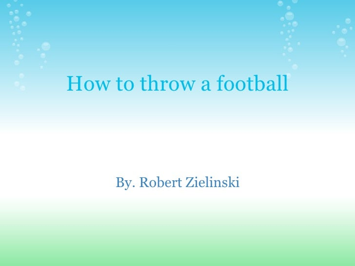 How to throw a football By. Robert Zielinski