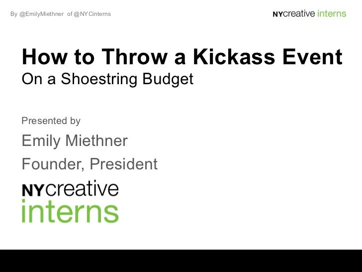 By @EmilyMiethner of @NYCinterns   How to Throw a Kickass Event   On a Shoestring Budget   Presented by   Emily Miethner  ...