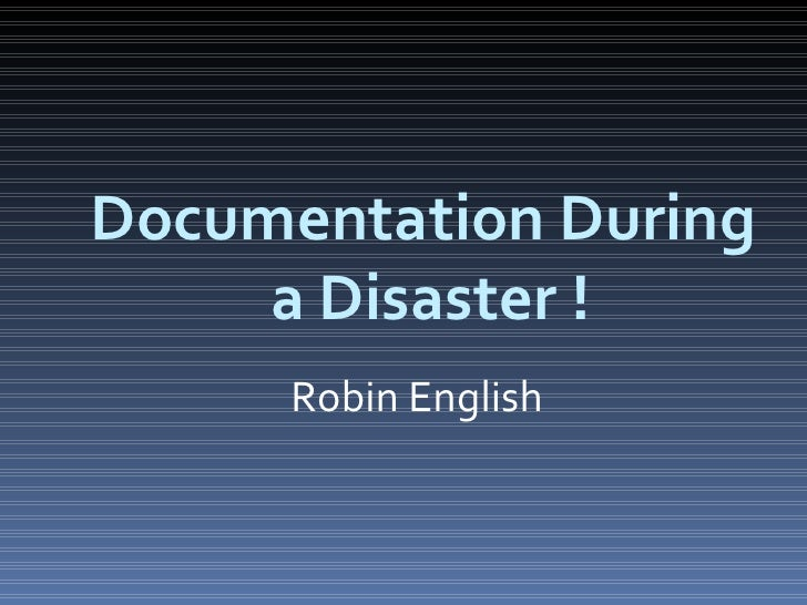 Documentation During  a Disaster ! Robin English