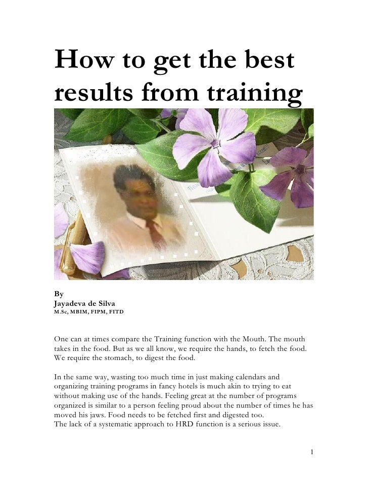 How to get the best results from training     By Jayadeva de Silva M.Sc, MBIM, FIPM, FITD    One can at times compare the ...