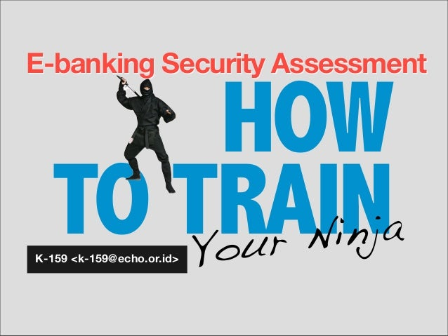 HOW TO TRAIN E-banking Security Assessment K-159 <k-159@echo.or.id> Your Ninja