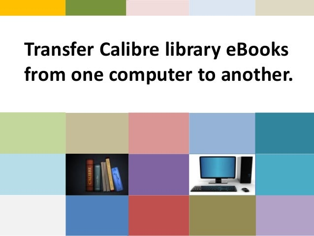 Transfer Calibre library eBooksfrom one computer to another.
