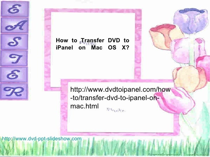 How to Transfer DVD to                     iPanel on Mac OS X?                           http://www.dvdtoipanel.com/how   ...