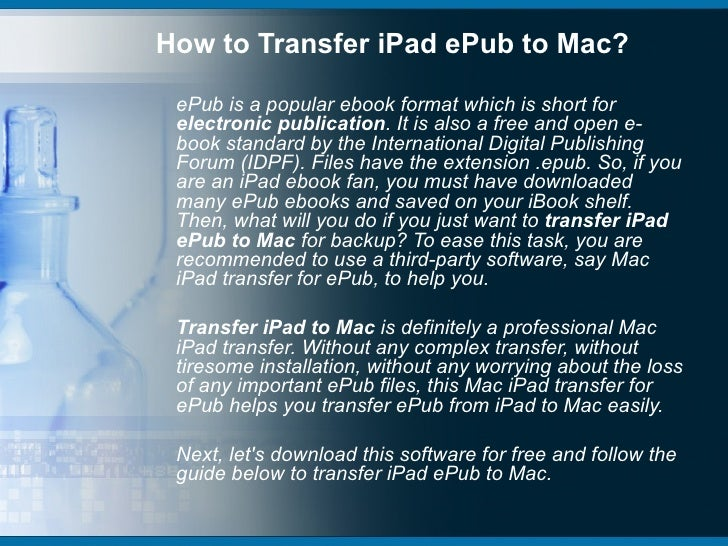 How to Transfer iPad ePub to Mac? ePub is a popular ebook format which is short for electronic publication. It is also a f...