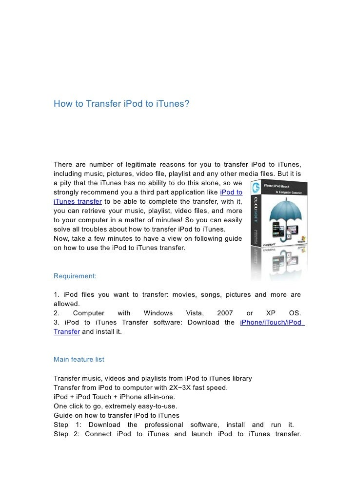 How to Transfer iPod to iTunes?     There are number of legitimate reasons for you to transfer iPod to iTunes, including m...