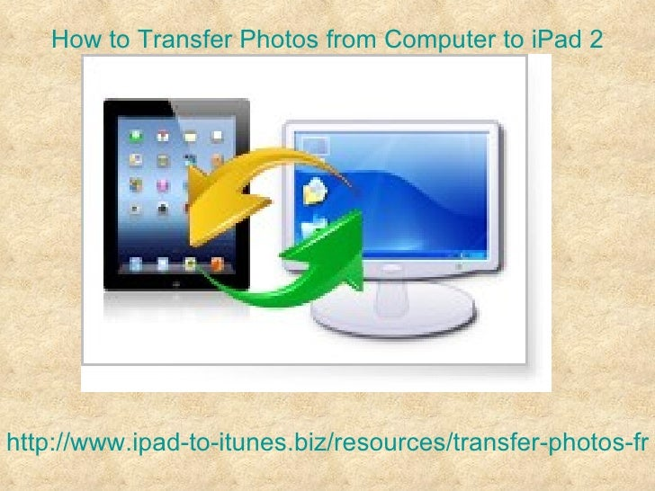 How to Transfer Photos from Computer to iPad 2http://www.ipad-to-itunes.biz/resources/transfer-photos-fro