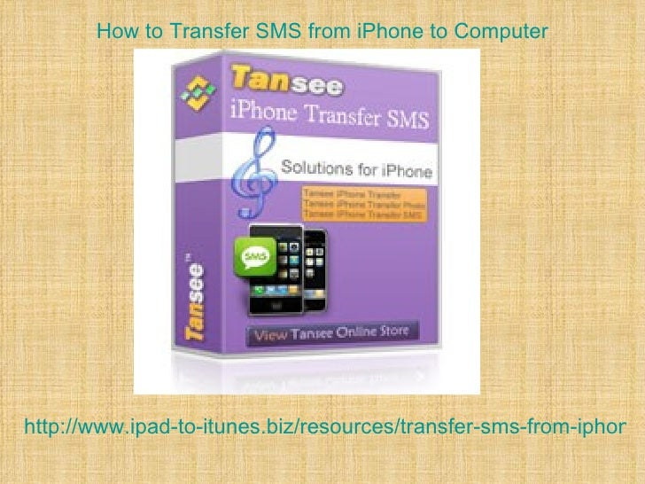 How to Transfer SMS from iPhone to Computerhttp://www.ipad-to-itunes.biz/resources/transfer-sms-from-iphone-