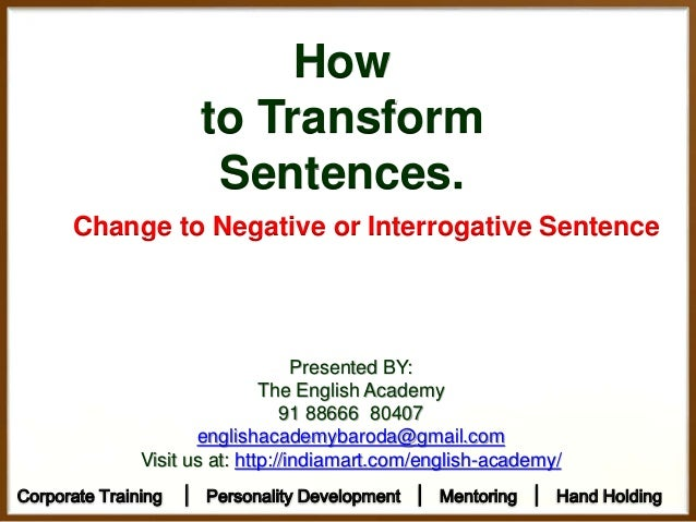 How to Transform Sentences. Change to Negative or Interrogative Sentence Presented BY: The English Academy 91 88666 80407 ...