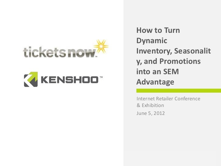 How to Turn Dynamic Inventory into an SEM Advantage:  TicketsNow and Kenshoo IRCE June 2012