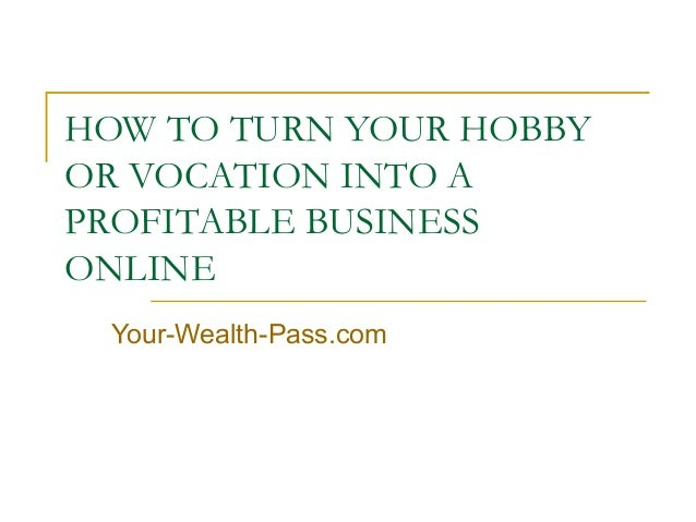 HOW TO TURN YOUR HOBBY OR VOCATION INTO A PROFITABLE BUSINESS ONLINE Your-Wealth-Pass.com