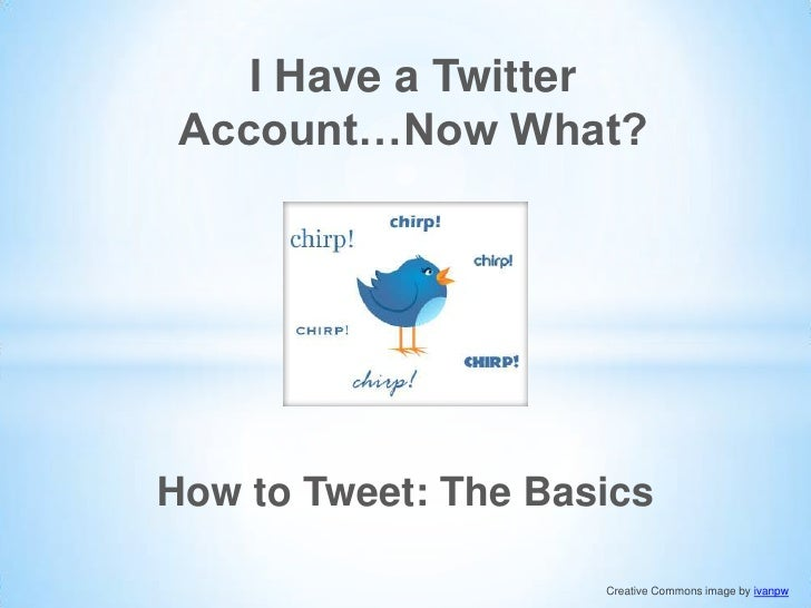 I Have a Twitter Account…Now What?How to Tweet: The Basics                     Creative Commons image by ivanpw