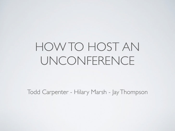 HOW TO HOST AN    UNCONFERENCE  Todd Carpenter - Hilary Marsh - Jay Thompson