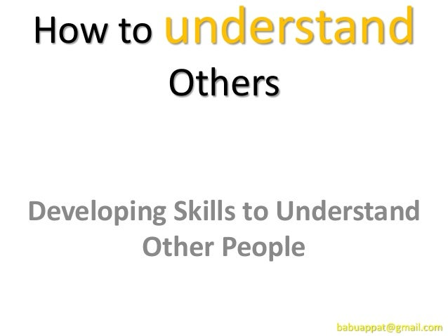 How to understand Others Developing Skills to Understand Other People babuappat@gmail.com