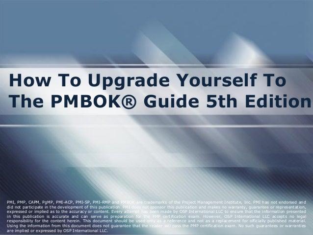 How To Upgrade Yourself To The PMBOK® Guide 5th Edition PMI, PMP, CAPM, PgMP, PMI-ACP, PMI-SP, PMI-RMP and PMBOK are trade...