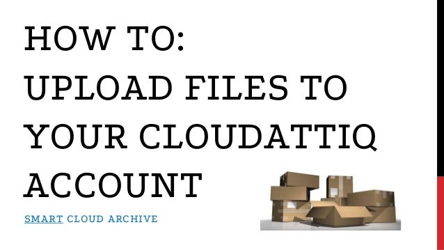 HOW TO: UPLOAD FILES TO YOUR CLOUDATTIQ ACCOUNT SMART CLOUD ARCHIVE