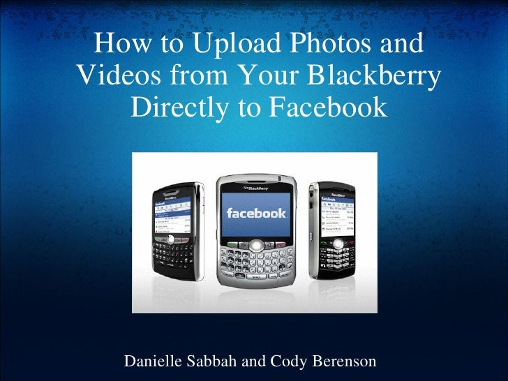 How to Upload Photos and Videos from Your Blackberry Directly to Facebook Danielle Sabbah and Cody Berenson