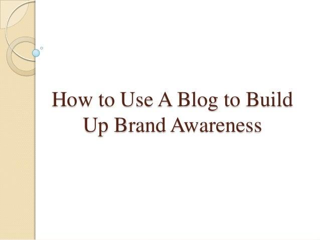 How to Use A Blog to BuildUp Brand Awareness