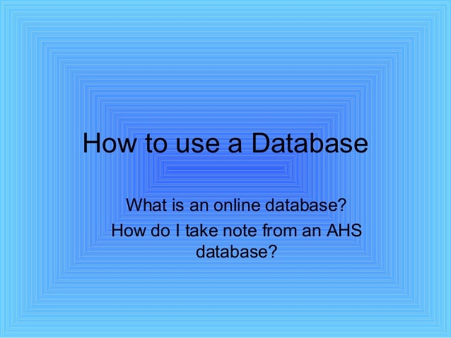 How to use a Database What is an online database? How do I take note from an AHS database?