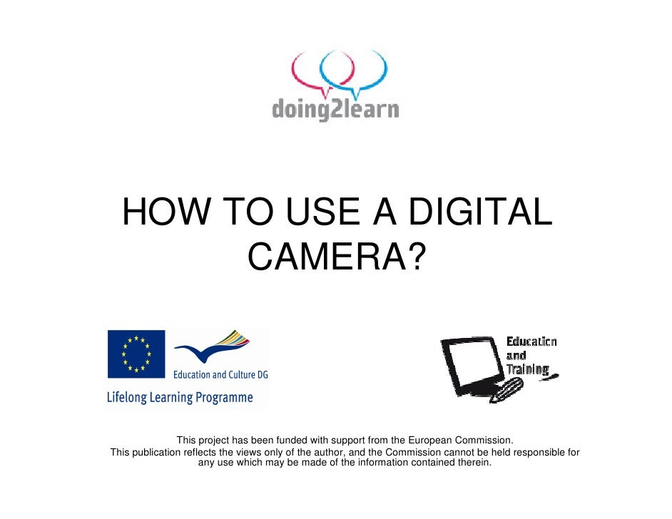 HOW TO USE A DIGITAL        CAMERA?                   This project has been funded with support from the European Commissi...