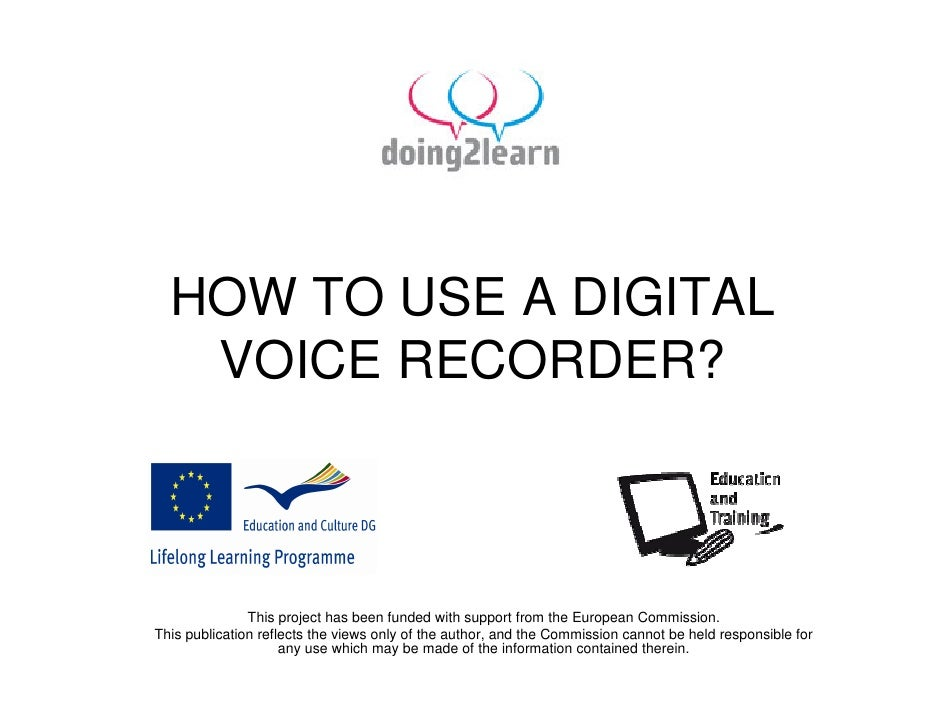 HOW TO USE A DIGITAL    VOICE RECORDER?                   This project has been funded with support from the European Comm...