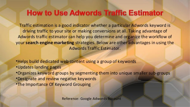 Traffic estimation is a good indicator whether a particular Adwords keyword isdriving traffic to your site or making conve...