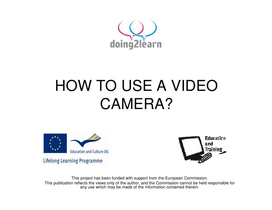 HOW TO USE A VIDEO          CAMERA?                   This project has been funded with support from the European Commissi...