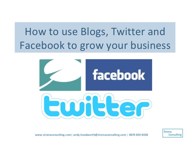How to use Blogs, Twitter and Facebook to grow your business www.sironaconsulting.com |  [email_address]  |  0870 850 8038