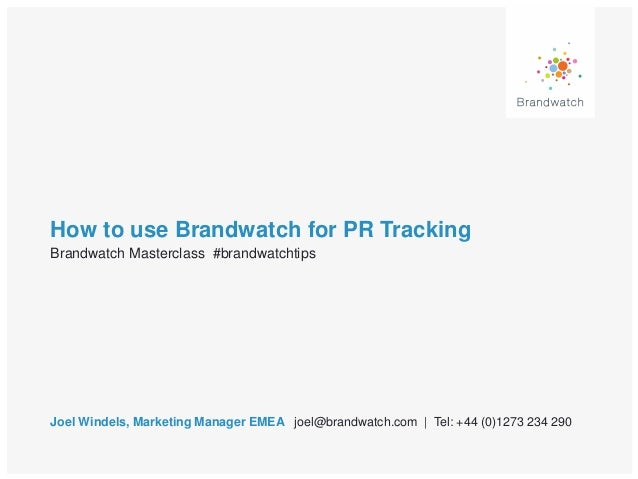 How to use Brandwatch for PR Tracking Joel Windels, Marketing Manager EMEA joel@brandwatch.com | Tel: +44 (0)1273 234 290 ...