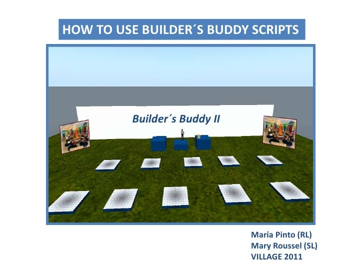 HOW TO USE BUILDER´S BUDDY SCRIPTS<br />Builder´sBuddy II<br />María Pinto (RL)Mary Roussel (SL)<br />VILLAGE 2011<br />