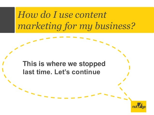 Title of the Vide o  How do I use content marketing for my business?  This is where we stopped last time. Let's continue