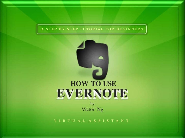 A STEP BY STEP TUTORIAL FOR BEGINNERS          HOW TO USE     EVERNOTE                    by               Victor Ng    V ...