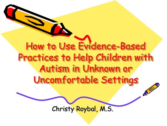 How to Use Evidence-Based Practices to Help Children with Autism in Unknown or Uncomfortable Settings Christy Roybal, M.S.