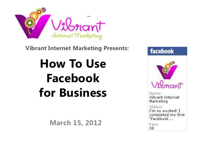 Vibrant Internet Marketing Presents:    How To Use     Facebook    for Business        March 15, 2012