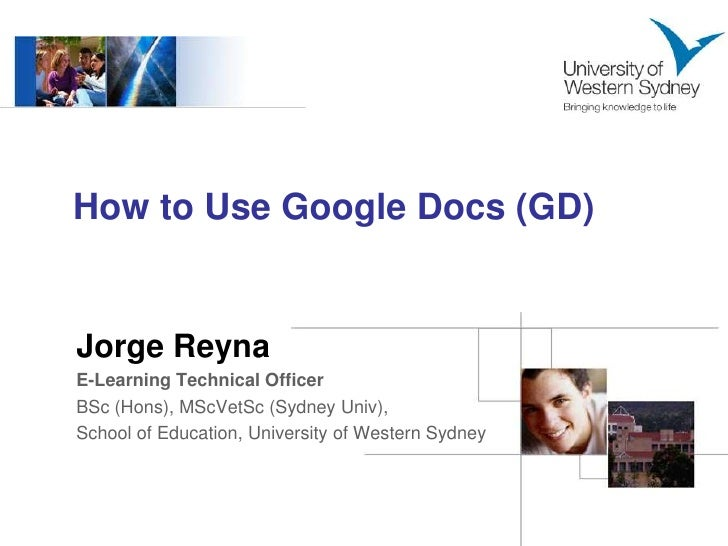 How to Use Google Docs (GD)<br />Jorge Reyna<br />E-Learning Technical Officer<br />BSc (Hons), MScVetSc (Sydney Univ), <b...