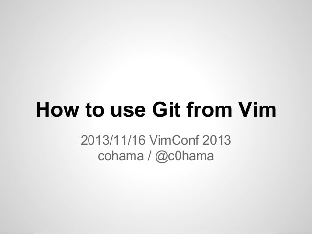 How to use Git from Vim 2013/11/16 VimConf 2013 cohama / @c0hama