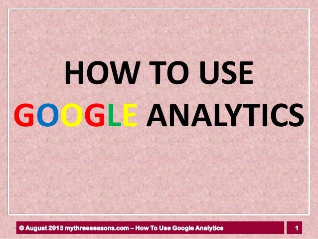 1© August 2013 mythreeseasons.com – How To Use Google Analytics HOW TO USE GOOGLE ANALYTICS